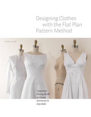 Designing Clothes with the Flat Pattern Method : Customize Fitting Shells to Create Garments in Any Style