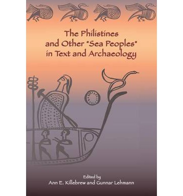 "The Philistines and Other ""Sea Peoples"" in Text and Archaeology"