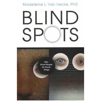 Blind Spots : Why Smart People Do Dumb Things
