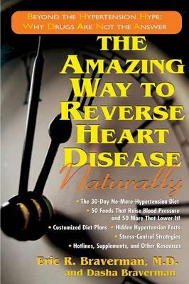 The Amazing Way to Reverse Heart Disease : Beyond the Hypertension Hype: Why Drugs are Not the Answer