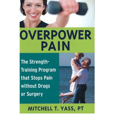 Overpower Pain : The Strength-Training Program That Stops Pain without Drugs or Surgery