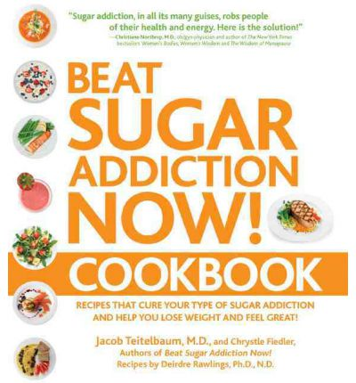 Beat Sugar Addiction Now Cookbook : 120 Recipes That Cure Your Type of Sugar Addiction and Help You Lose Weight and Feel Great!