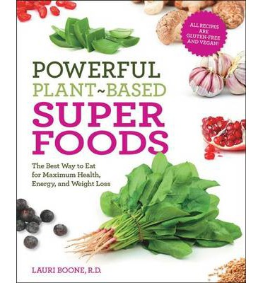 Powerful Plant-based Superfoods : The Best Way to Eat for Maximum Health, Energy, and Weight Loss