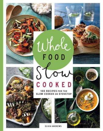 Whole Food Slow Cooked : 100 Recipes for the Slow Cooker or the Stovetop