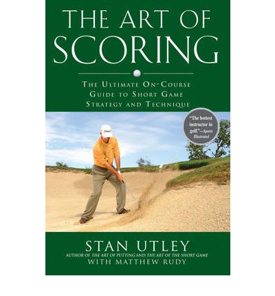 The Art of Scoring : The Ultimate On-course Guide to Short Game Strategy and Technique