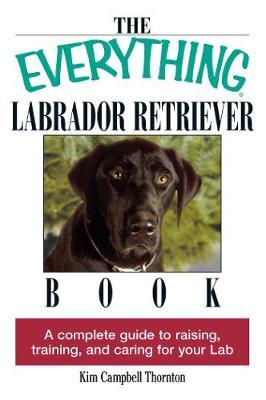 The Everything Labrador Retriever Book: A Complete Guide to Raising, Training, and Caring for Your Lab