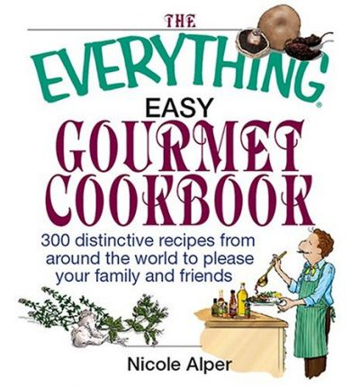 The Everything Easy Gourmet Cookbook : Over 250 Distinctive Recipes from Around the World to Please Your Family and Friends