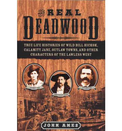 The Real Deadwood : True Life Histories of Wild Bill Hickok, Calamity Jane, Outlaw Towns, and Other Characters of the Lawless West