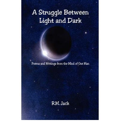 A Struggle Between Light and Dark - Poems and Writings from the Mind of One Man