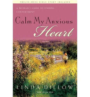 Calm My Anxious Heart : A Woman's Guide to Finding Contentment