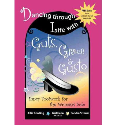 Dancing Through Life with Guts, Grace & Gusto : Fancy Footwork for the Woman's Sole