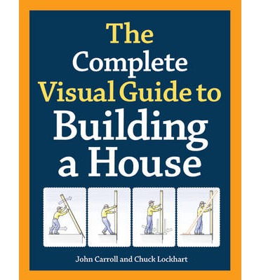 The Complete Visual Guide To Building A House John Carroll 9781600850226