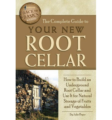 The Complete Guide to Your New Root Cellar : How to Build an Underground Root Cellar & Use it for Natural Storage of Fruits & Vegetables