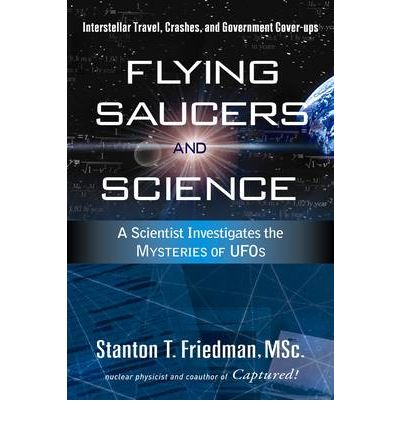 Flying Saucers and Science : A Scientist Investigates the Mysteries of UFOs: Interstellar Travel, Crashes, and Government Cover-ups