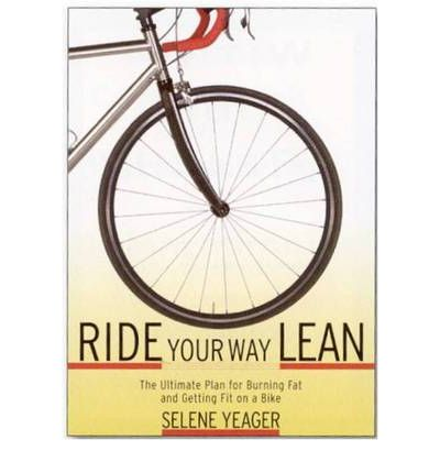Ride Your Way Lean : The Ultimate Plan for Burning Fat and Getting Fit on a Bike