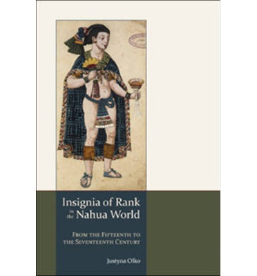 Insignia of Rank in the Nahua World : From the Fifteenth to the Seventeenth Century