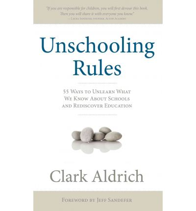 Unschooling Rules : 55 Ways to Unlearn What We Know about Schools and Rediscover Education