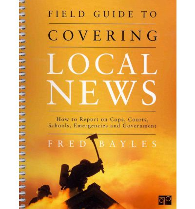 Field Guide to Covering Local News: How to Report on Cops, Courts, Schools, Emergenices, and Government