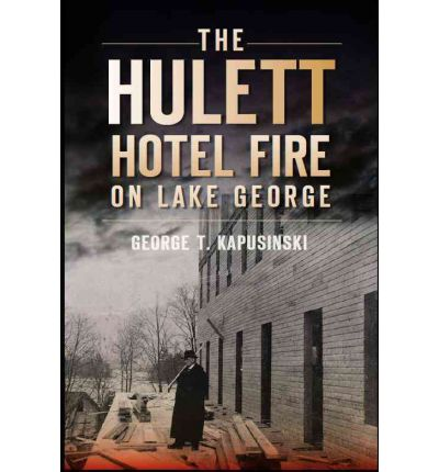 The Hulett Hotel Fire On Lake George George T Kapusinski 9781609492618
