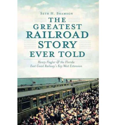 The Greatest Railroad Story Ever Told : Henry Flagler & the Florida East Coast Railway's Key West Extension