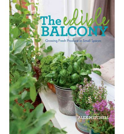 The Edible Balcony : Growing Fresh Produce in Small Spaces