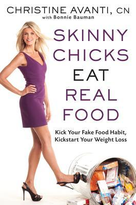 Skinny Chicks Eat Real Food : Kick Your Fake Food Habit, Kickstart Your Weight Loss