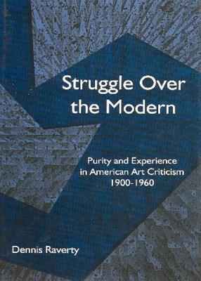 Struggle Over the Modern : Purity and Experience in American Art Criticism 1900 - 1960