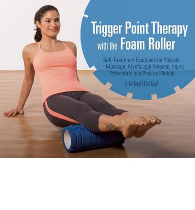 Trigger Point Therapy with the Foam Roller : Exercises for Muscle Massage, Myofascial Release, Injury Prevention and Physical Rehab