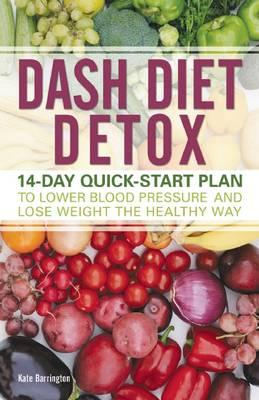 Dash Diet Detox : 14-Day Quick-Start Plan to Lower Blood Pressure and Lose Weight the Healthy Way