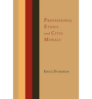 professional ethics and civic morals essay The consequences of economic globalization have created a new interest in ¥emile durkheim's conception of an institutional and moral reorganization of modern society that he developed in professional ethics and civic morals.