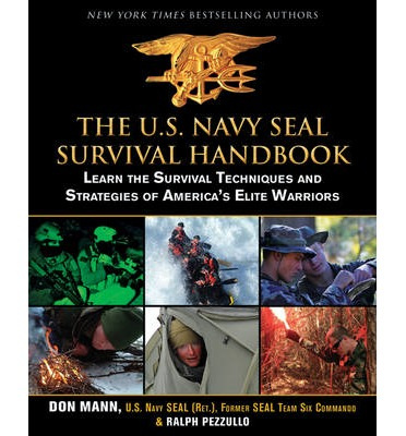 The U.S. Navy Seal Survival Handbook : Learn the Survival Techniques and Strategies of America's Elite Warriors