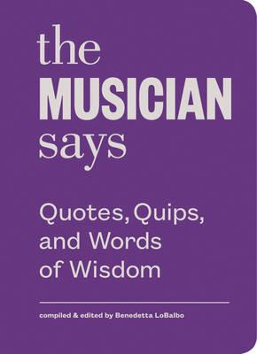 The Musician Says : Quotes, Quips, and Words of Wisdom