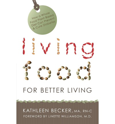Living Food for Better Living : How a Whole Food Plant-Based Diet Can Prevent & Cure Diabetes