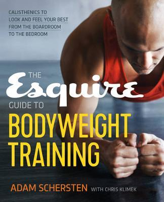 The Esquire Guide to Bodyweight Training : Calisthenics to Look and Feel Your Best from the Boardroom to the Bedroom
