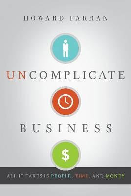 Uncomplicate Business : All it Takes is People, Time, and Money