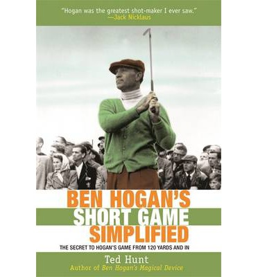 Ben Hogan's Short Game Simplified : The Secret to Hogan's Game from 100 Yards and in