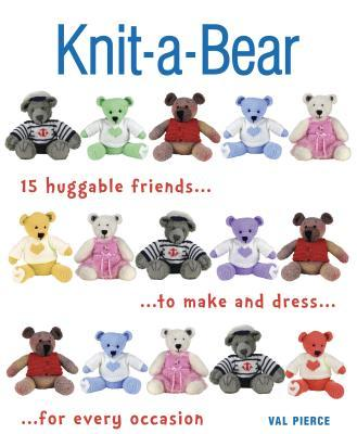 Knit-A-Bear : 15 Huggable Friends to Make and Dress for Every Occasion