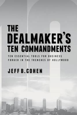 The Dealmaker's Ten Commandments: Business Tips and Tactics from the Trenches of Hollywood