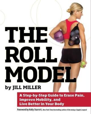 The Roll Model : A Step-by-Step Guide to Erase Pain, Improve Mobility, and Live Better in Your Body