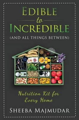 Edible to Incredible : And All Things Between a Nutrition Toolkit for Every Home
