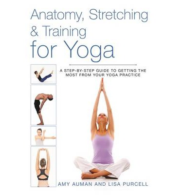Anatomy, Stretching and Training for Yoga : A Step-By-Step Guide to Getting the Most from Your Yoga Practice