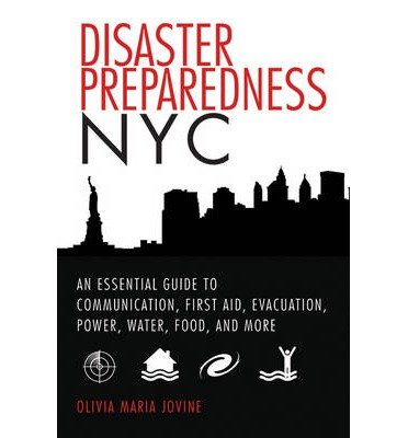 Disaster Preparedness NYC : An Essential Guide to Communication, First Aid, Evacuation, Power, Water, Food, and More Before and After the Worst Happens