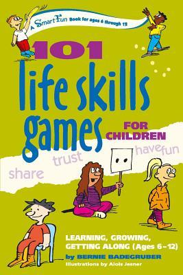 101 Life Skills Games for Children : Learning, Growing, Getting Along (Ages 6-12)
