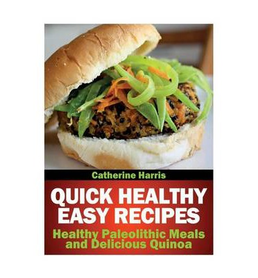 Quick Healthy Easy Recipes : Healthy Paleolithic Meals and Delicious Quinoa