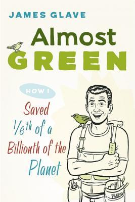 Almost Green : How I Saved 1/6th of a Billionth of the Planet