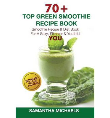 70 Top Green Smoothie Recipe Book : Smoothie Recipe & Diet Book for a Sexy, Slimmer & Youthful You (with Recipe Journal)