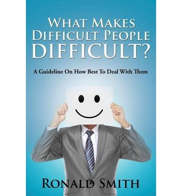 What Makes Difficult People Difficult? : A Guideline on How Best to Deal with Them