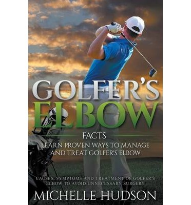 Golfer's Elbow Facts : Learn Proven Ways to Manage and Treat Golfer's Elbow: Causes, Symptoms and Treatment of Golfer's Elbow to Avoid Unnecessary Surgery