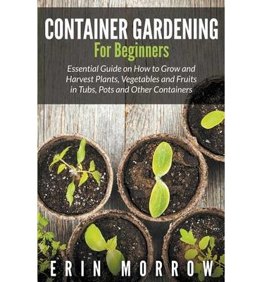 Container gardening for beginners erin morrow 9781681271088 - Container gardening for beginners practical tips ...