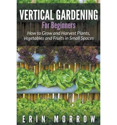 Vertical Gardening for Beginners : How to Grow and Harvest Plants, Vegetables and Fruits in Small Spaces